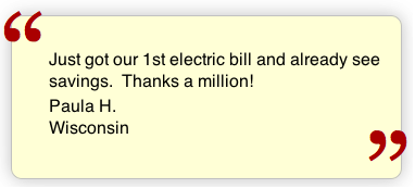 Just got our 1st electric bill and already see the savings. Thanks a million! Paula H. Wisconsin